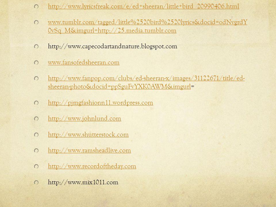 http://www.lyricsfreak.com/e/ed+sheeran/little+bird_20990406.html www.tumblr.com/tagged/little%2520bird%2520lyrics&docid=odNvgrdY 0vSq_M&imgurl=http://25.media.tumblr.com http://www.capecodartandnature.blogspot.com www.fansofedsheeran.com http://www.fanpop.com/clubs/ed-sheeran-x/images/31122671/title/ed- sheeran-photo&docid=ppSguFvYXK0AWM&imgurlhttp://www.fanpop.com/clubs/ed-sheeran-x/images/31122671/title/ed- sheeran-photo&docid=ppSguFvYXK0AWM&imgurl= http://pjmgfashionn11.wordpress.com http://www.johnlund.com http://www.shutterstock.com http://www.ramsheadlive.com http://www.recordoftheday.com http://www.mix1011.com