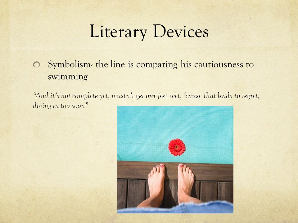 Literary Devices Symbolism- the line is comparing his cautiousness to swimming And it's not complete yet, mustn't get our feet wet, 'cause that leads to regret, diving in too soon