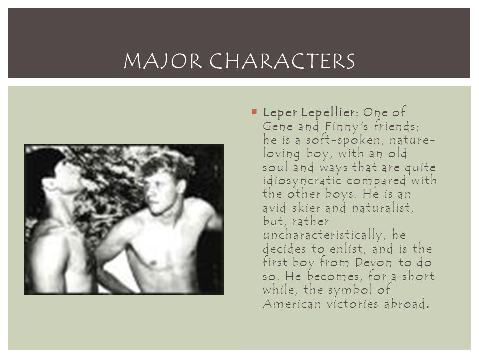 MAJOR CHARACTERS  Leper Lepellier: One of Gene and Finny s friends; he is a soft-spoken, nature- loving boy, with an old soul and ways that are quite idiosyncratic compared with the other boys.