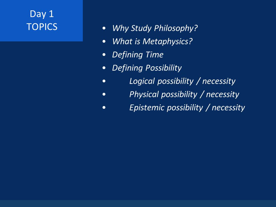Day 1 TOPICS Why Study Philosophy. What is Metaphysics.