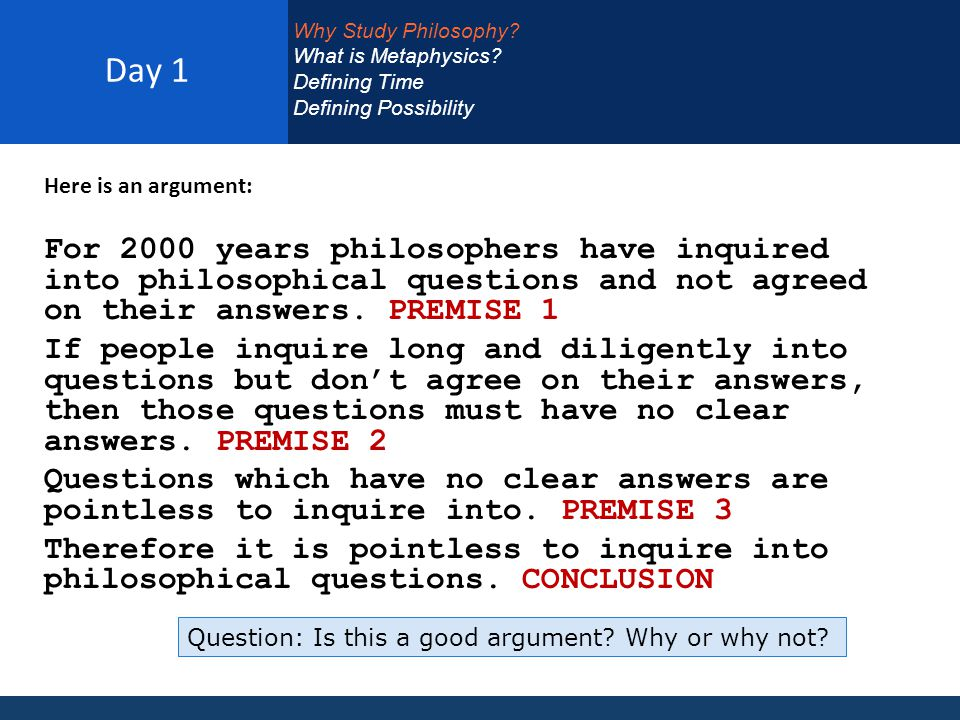 Day 1 Here is an argument: For 2000 years philosophers have inquired into philosophical questions and not agreed on their answers.