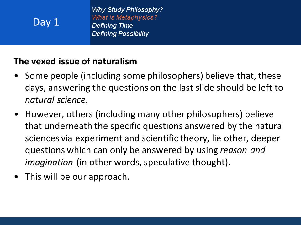 Day 1 The vexed issue of naturalism Some people (including some philosophers) believe that, these days, answering the questions on the last slide should be left to natural science.