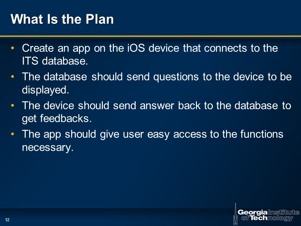 12 What Is the Plan Create an app on the iOS device that connects to the ITS database.
