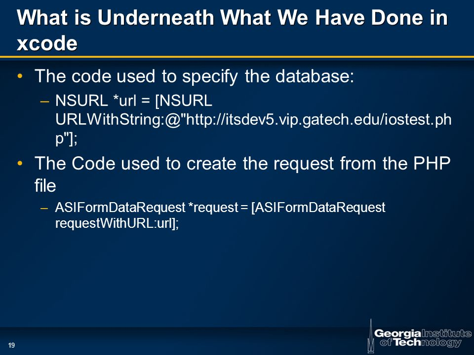 19 What is Underneath What We Have Done in xcode The code used to specify the database: –NSURL *url = [NSURL URLWithString:@ http://itsdev5.vip.gatech.edu/iostest.ph p ]; The Code used to create the request from the PHP file –ASIFormDataRequest *request = [ASIFormDataRequest requestWithURL:url];