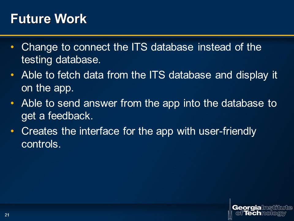 21 Future Work Change to connect the ITS database instead of the testing database. Able to fetch data from the ITS database and display it on the app.