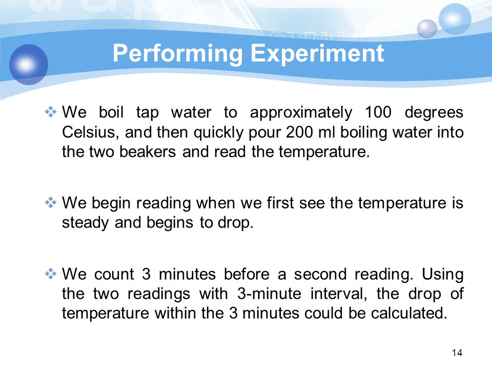 14  We boil tap water to approximately 100 degrees Celsius, and then quickly pour 200 ml boiling water into the two beakers and read the temperature.