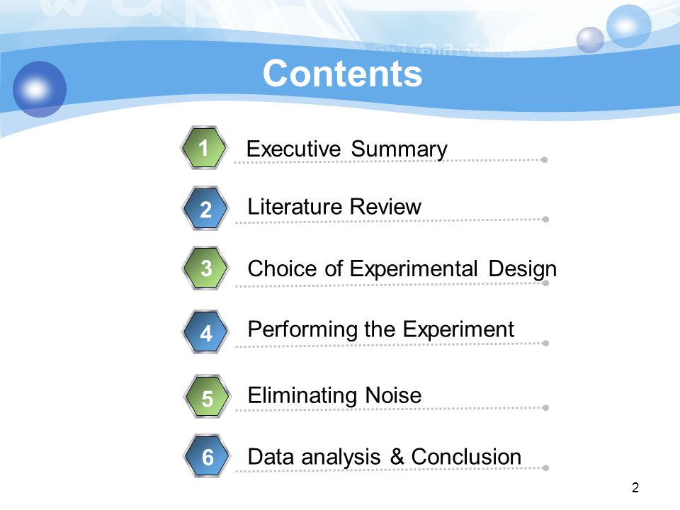 Contents Executive Summary 1 Literature Review 2 Data analysis & Conclusion 3Choice of Experimental Design 4 Performing the Experiment 5 Eliminating Noise 6 2