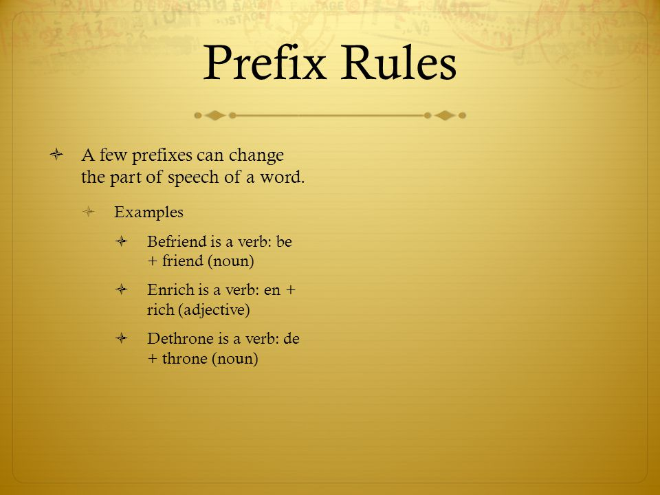 Prefix Rules  A few prefixes can change the part of speech of a word.  Examples  Befriend is a verb: be + friend (noun)  Enrich is a verb: en + ri