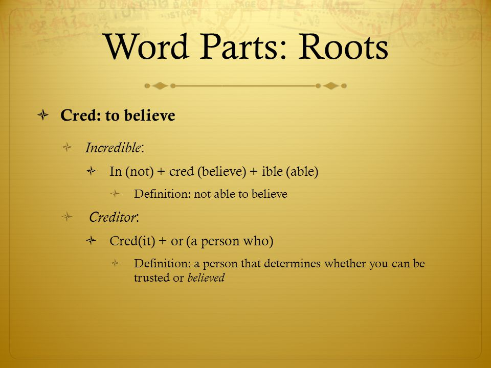 Word Parts: Roots  Cred: to believe  Incredible :  In (not) + cred (believe) + ible (able)  Definition: not able to believe  Creditor :  Cred(it