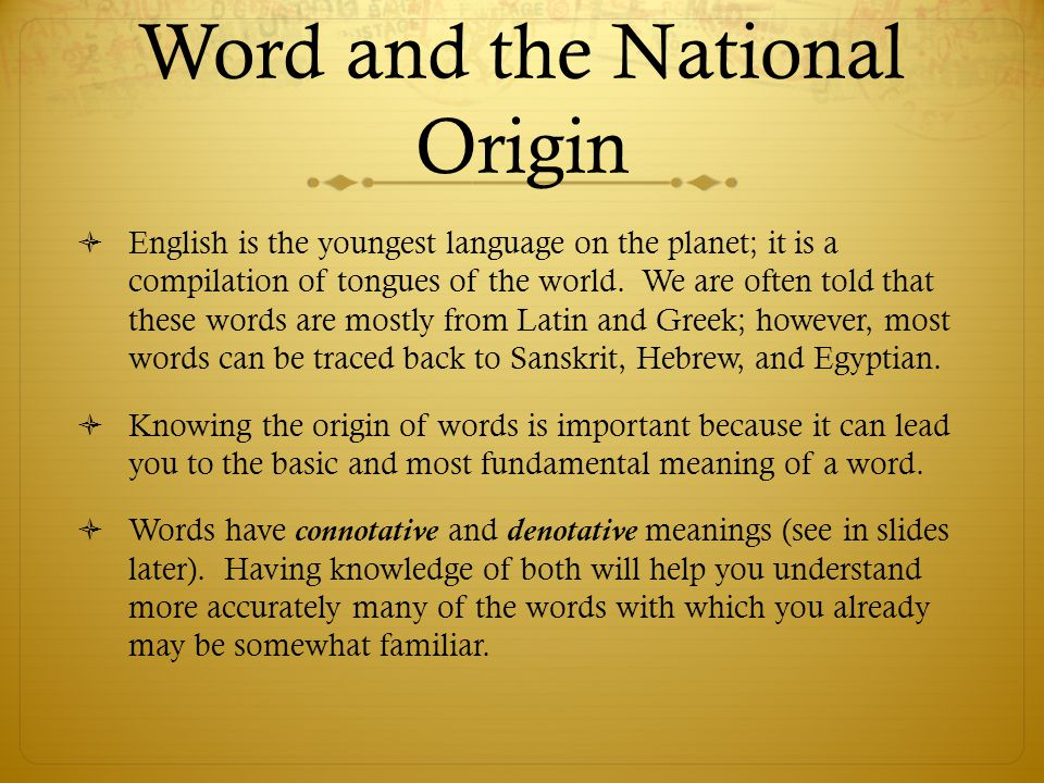 Word and the National Origin  English is the youngest language on the planet; it is a compilation of tongues of the world. We are often told that the