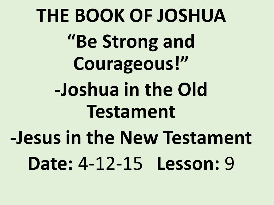THE BOOK OF JOSHUA Be Strong and Courageous! -Joshua in the Old Testament -Jesus in the New Testament Date: 4-12-15 Lesson: 9