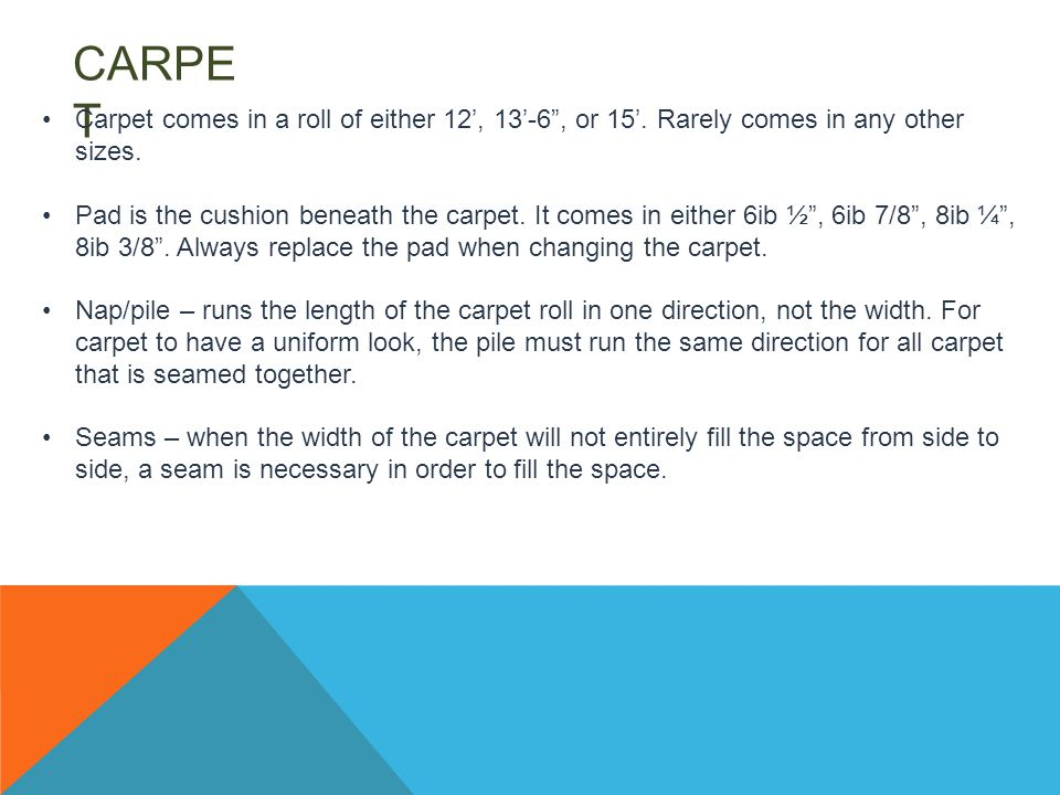 CARPE T Carpet comes in a roll of either 12', 13'-6 , or 15'.