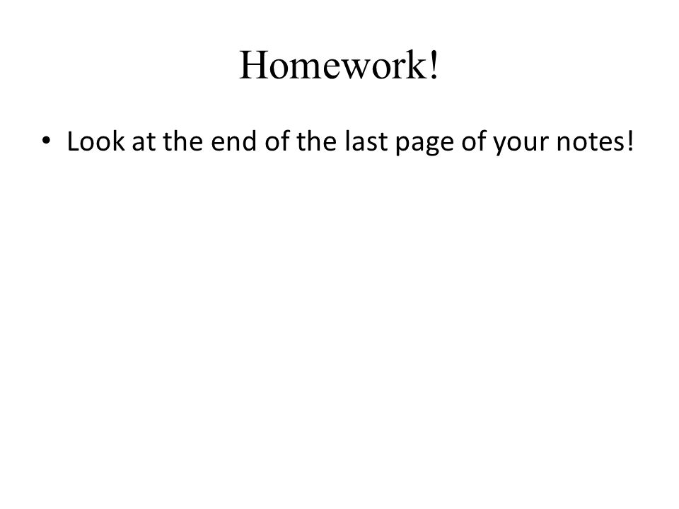 Homework! Look at the end of the last page of your notes!