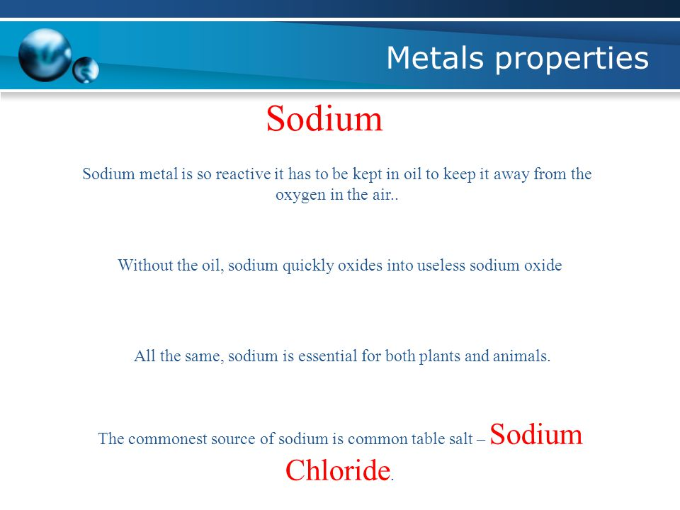 Metals properties Sodium Sodium metal is so reactive it has to be kept in oil to keep it away from the oxygen in the air..