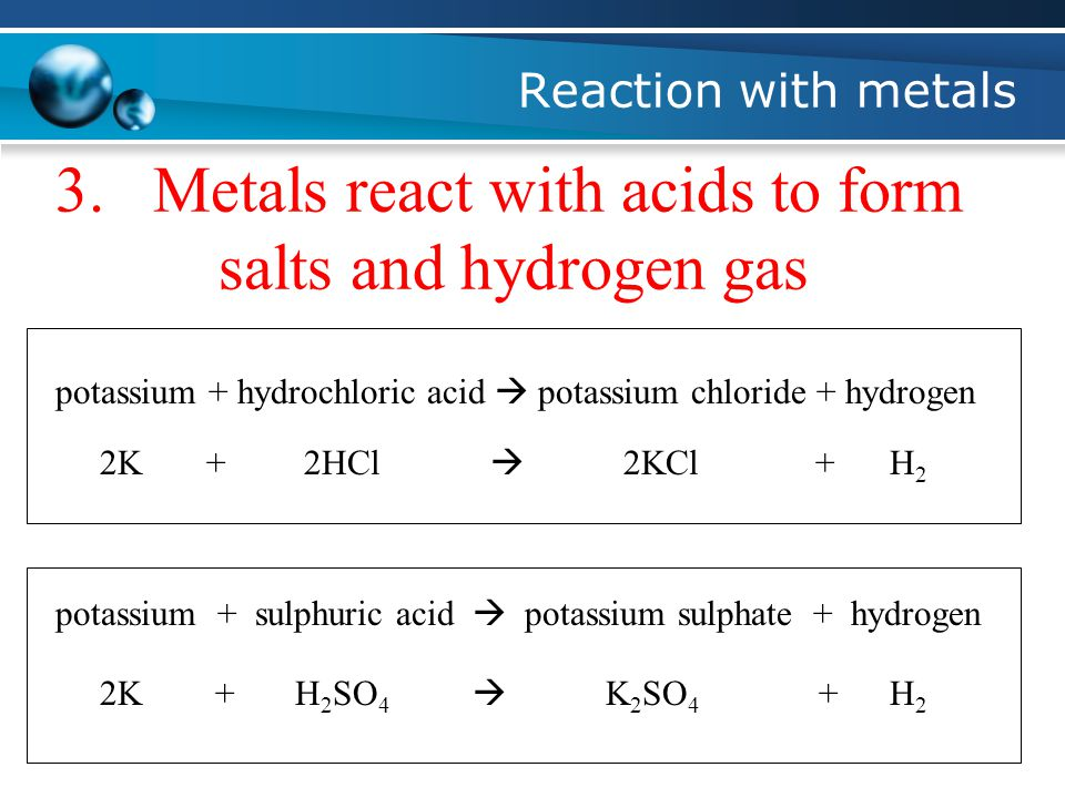 Reaction with metals 3.Metals react with acids to form salts and hydrogen gas potassium + hydrochloric acid  potassium chloride + hydrogen 2K+2HCl  2KCl+H2H2 ++ potassium + sulphuric acid  potassium sulphate + hydrogen 2KH 2 SO 4  K 2 SO 4 H2H2