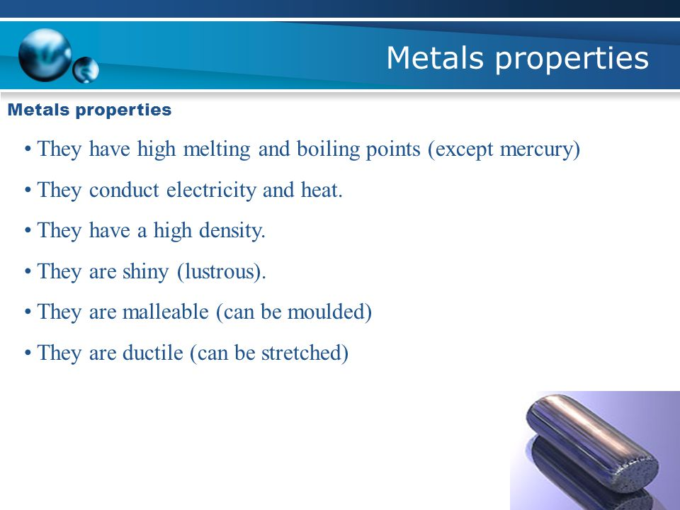Metals properties They have high melting and boiling points (except mercury) They conduct electricity and heat.