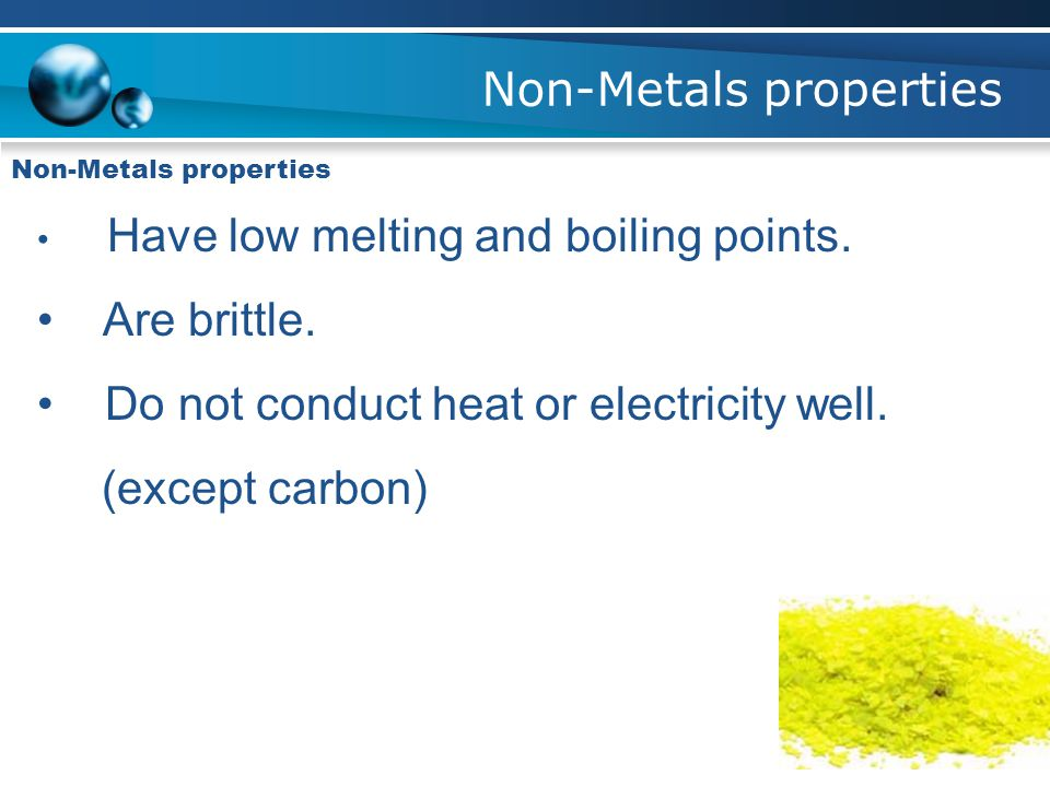 Non-Metals properties Have low melting and boiling points.