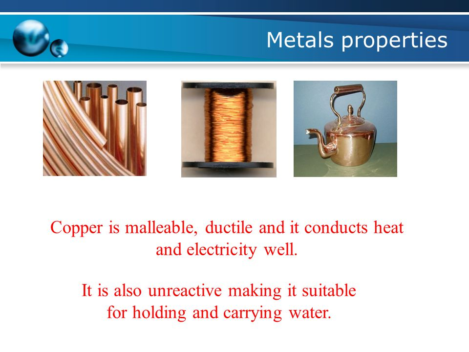 Metals properties Copper is malleable, ductile and it conducts heat and electricity well.