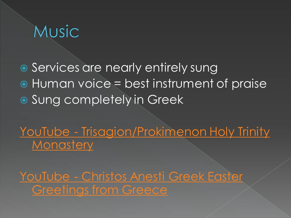  Services are nearly entirely sung  Human voice = best instrument of praise  Sung completely in Greek YouTube - Trisagion/Prokimenon Holy Trinity M