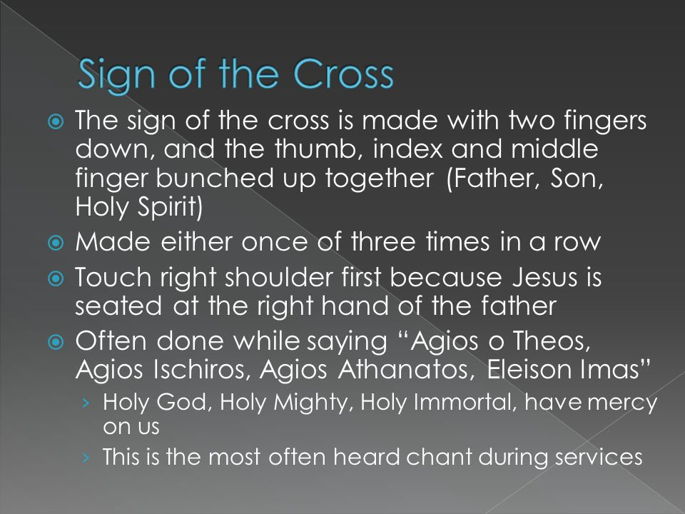  The sign of the cross is made with two fingers down, and the thumb, index and middle finger bunched up together (Father, Son, Holy Spirit)  Made ei