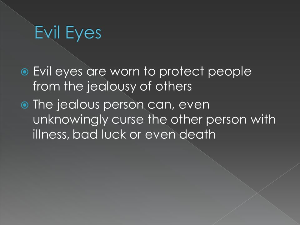  Evil eyes are worn to protect people from the jealousy of others  The jealous person can, even unknowingly curse the other person with illness, bad