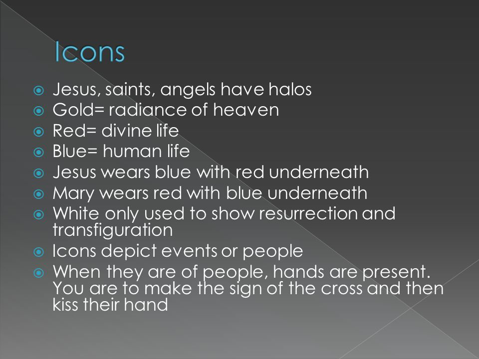  Jesus, saints, angels have halos  Gold= radiance of heaven  Red= divine life  Blue= human life  Jesus wears blue with red underneath  Mary wear