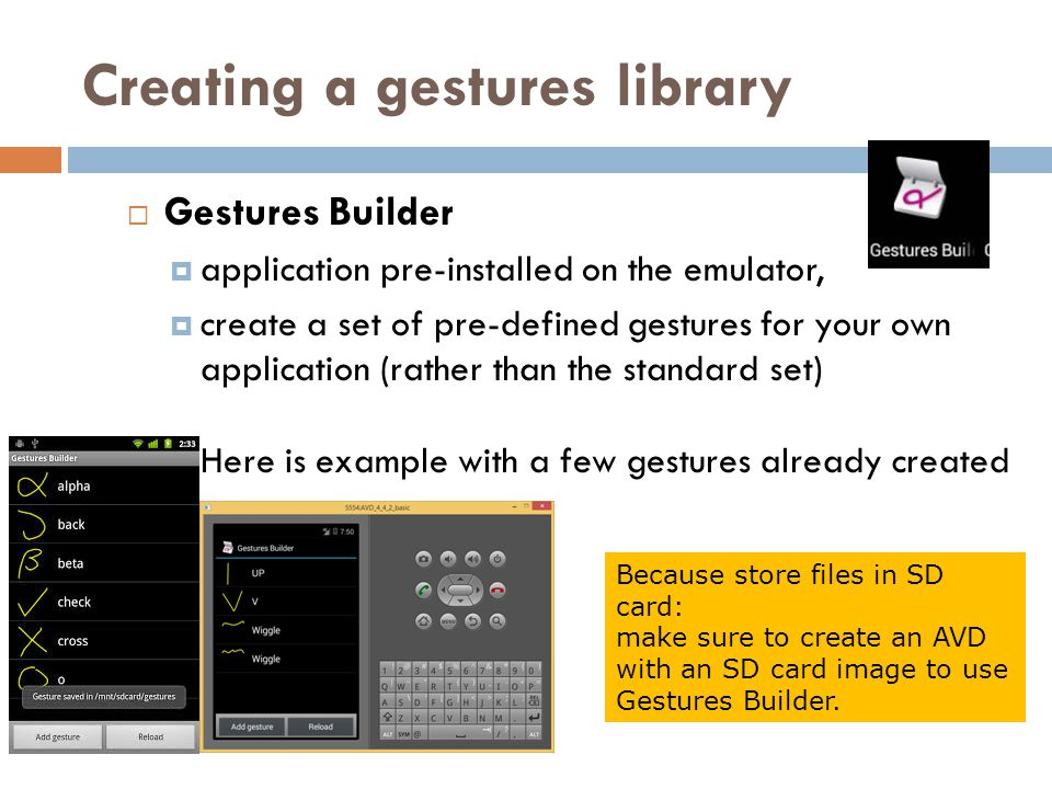 Creating a gestures library  Gestures Builder  application pre-installed on the emulator,  create a set of pre-defined gestures for your own application (rather than the standard set) Here is example with a few gestures already created Because store files in SD card: make sure to create an AVD with an SD card image to use Gestures Builder.