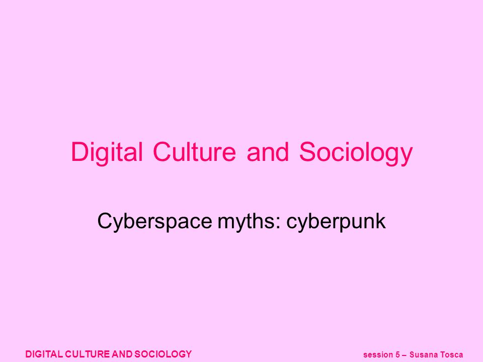 DIGITAL CULTURE AND SOCIOLOGY session 5 – Susana Tosca cyberspace stories Material (Computer, Internet, VR, political economy, social characteristics of cyberspace) Symbolic (cyberpunk, pop culture / mainstream) Do these kind of stories blend together (also with our experiential stories).