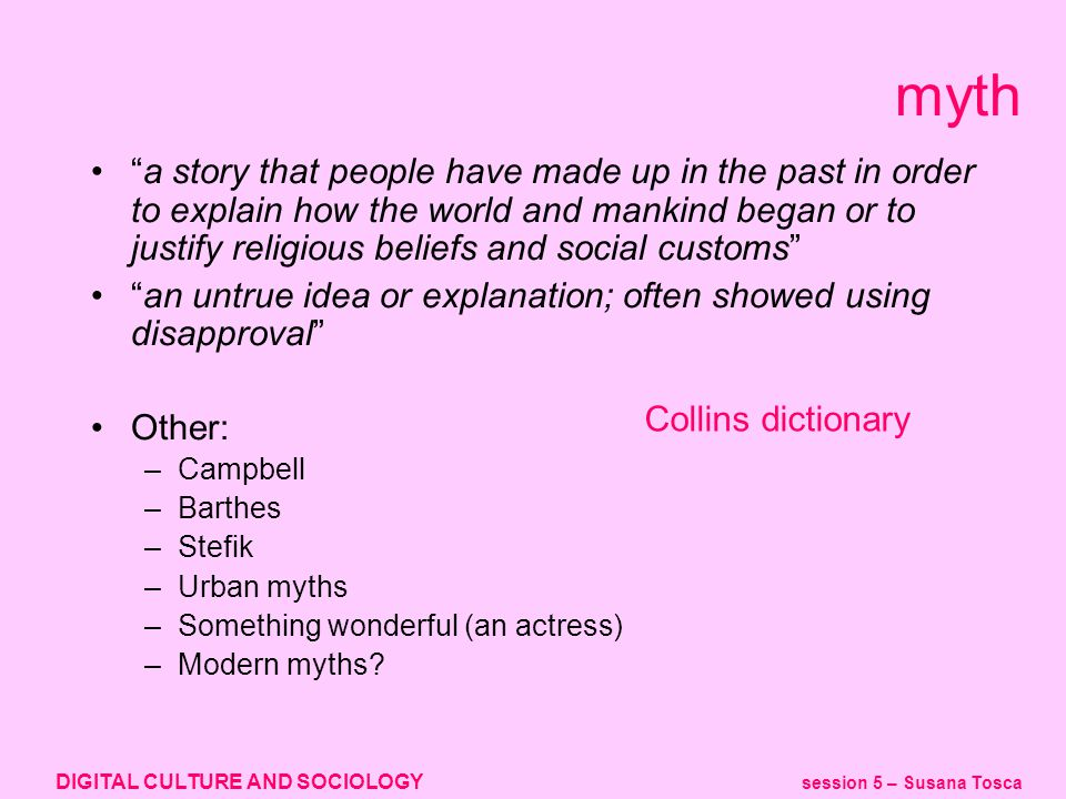 DIGITAL CULTURE AND SOCIOLOGY session 5 – Susana Tosca myth a story that people have made up in the past in order to explain how the world and mankind began or to justify religious beliefs and social customs an untrue idea or explanation; often showed using disapproval Other: –Campbell –Barthes –Stefik –Urban myths –Something wonderful (an actress) –Modern myths.