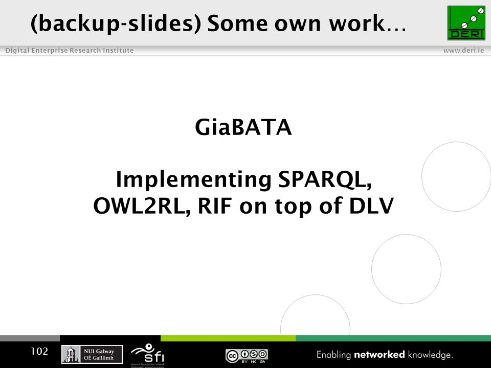 Digital Enterprise Research Institute www.deri.ie GiaBATA Implementing SPARQL, OWL2RL, RIF on top of DLV 102 (backup-slides) Some own work…