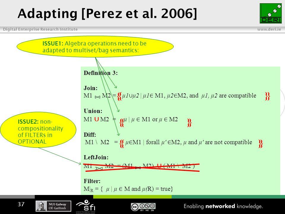 Digital Enterprise Research Institute www.deri.ie Definition 3: Join: M1 M2 = { μ1 ∪ μ2 | μ1 ∈ M1, μ2 ∈ M2, and μ1, μ2 are compatible} Union: M1 ∪ M2 = { μ | μ ∈ M1 or μ ∈ M2} Diff: M1 \ M2 = {μ ∈ M1 | forall μ′ ∈ M2, μ and μ′ are not compatible } LeftJoin: M1 M2 = (M1 M2) ∪ ( M1 \ M2 ) Filter: M| R = { μ | μ ∈ M and μ(R) = true} Adapting [Perez et al.