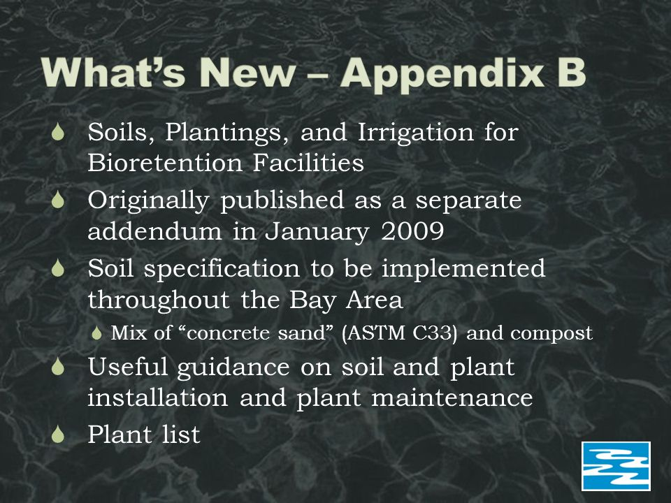  Soils, Plantings, and Irrigation for Bioretention Facilities  Originally published as a separate addendum in January 2009  Soil specification to be implemented throughout the Bay Area  Mix of concrete sand (ASTM C33) and compost  Useful guidance on soil and plant installation and plant maintenance  Plant list