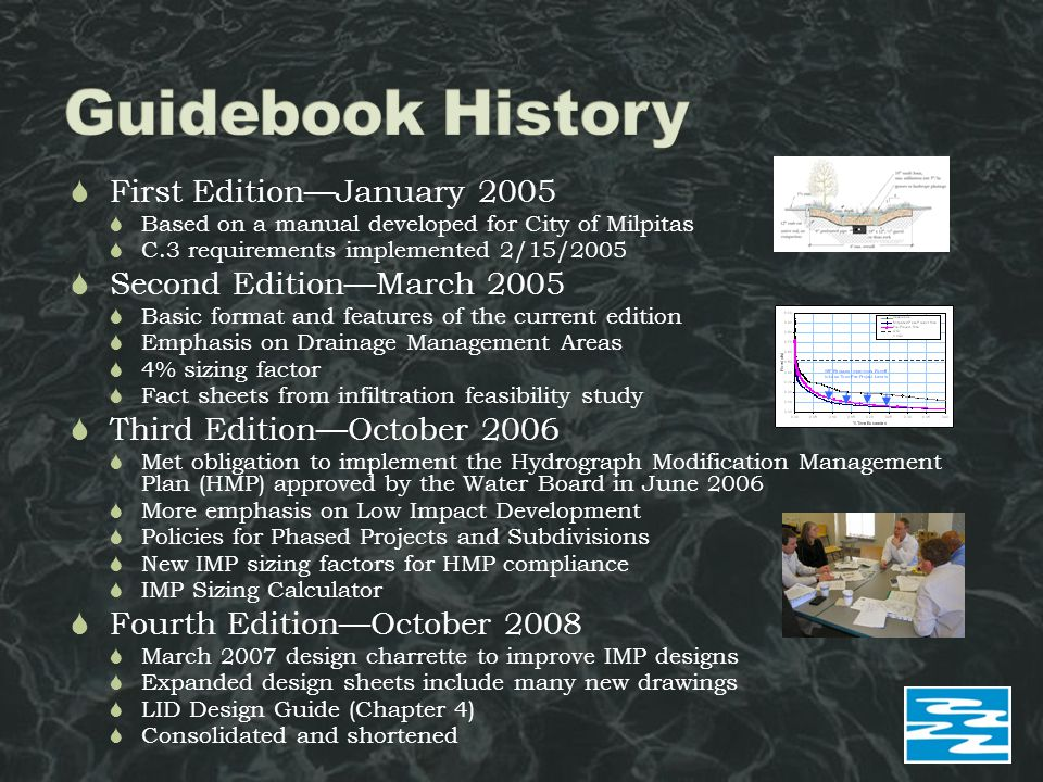  First Edition—January 2005  Based on a manual developed for City of Milpitas  C.3 requirements implemented 2/15/2005  Second Edition—March 2005  Basic format and features of the current edition  Emphasis on Drainage Management Areas  4% sizing factor  Fact sheets from infiltration feasibility study  Third Edition—October 2006  Met obligation to implement the Hydrograph Modification Management Plan (HMP) approved by the Water Board in June 2006  More emphasis on Low Impact Development  Policies for Phased Projects and Subdivisions  New IMP sizing factors for HMP compliance  IMP Sizing Calculator  Fourth Edition—October 2008  March 2007 design charrette to improve IMP designs  Expanded design sheets include many new drawings  LID Design Guide (Chapter 4)  Consolidated and shortened
