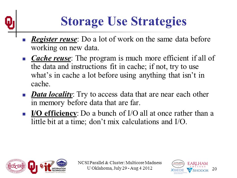 NCSI Parallel & Cluster: Multicore Madness U Oklahoma, July 29 - Aug 4 2012 20 Storage Use Strategies Register reuse: Do a lot of work on the same data before working on new data.