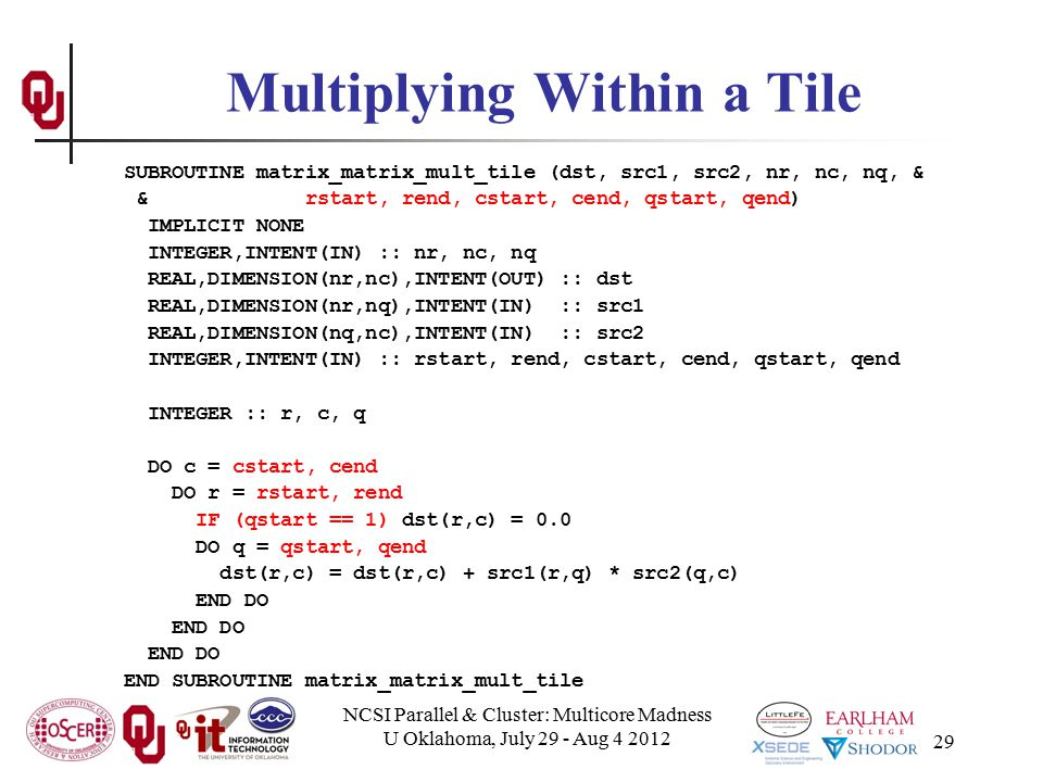 NCSI Parallel & Cluster: Multicore Madness U Oklahoma, July 29 - Aug 4 2012 29 Multiplying Within a Tile SUBROUTINE matrix_matrix_mult_tile (dst, src1