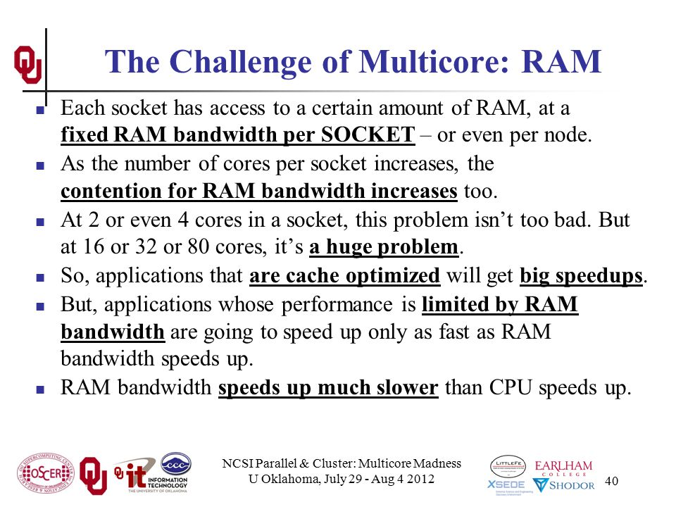 NCSI Parallel & Cluster: Multicore Madness U Oklahoma, July 29 - Aug 4 2012 40 The Challenge of Multicore: RAM Each socket has access to a certain amo