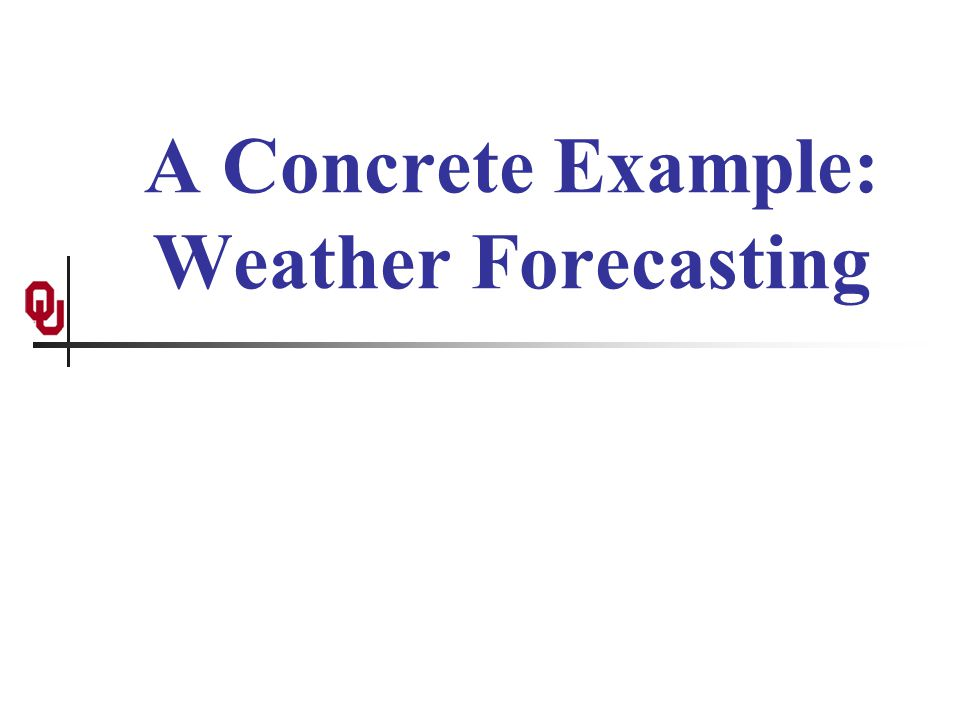 A Concrete Example: Weather Forecasting