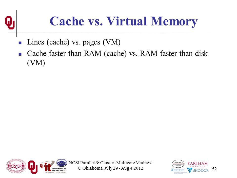 52 Cache vs. Virtual Memory Lines (cache) vs. pages (VM) Cache faster than RAM (cache) vs. RAM faster than disk (VM) NCSI Parallel & Cluster: Multicor