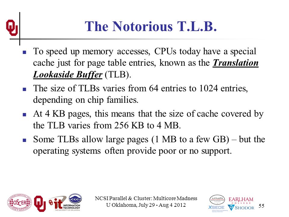 NCSI Parallel & Cluster: Multicore Madness U Oklahoma, July 29 - Aug 4 2012 55 The Notorious T.L.B. To speed up memory accesses, CPUs today have a spe