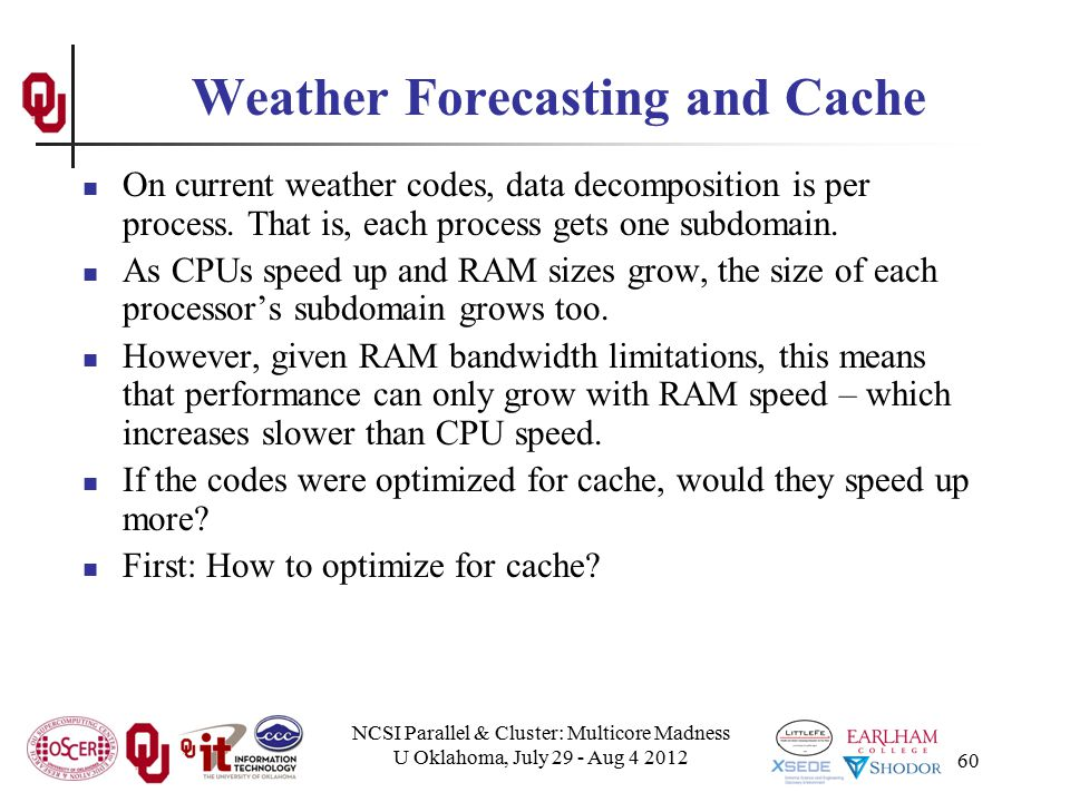 NCSI Parallel & Cluster: Multicore Madness U Oklahoma, July 29 - Aug 4 2012 60 Weather Forecasting and Cache On current weather codes, data decomposit