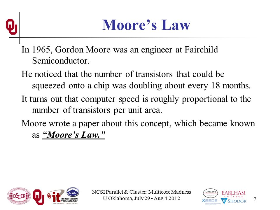 NCSI Parallel & Cluster: Multicore Madness U Oklahoma, July 29 - Aug 4 2012 7 Moore's Law In 1965, Gordon Moore was an engineer at Fairchild Semicondu