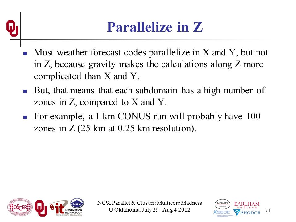 NCSI Parallel & Cluster: Multicore Madness U Oklahoma, July 29 - Aug 4 2012 71 Parallelize in Z Most weather forecast codes parallelize in X and Y, bu