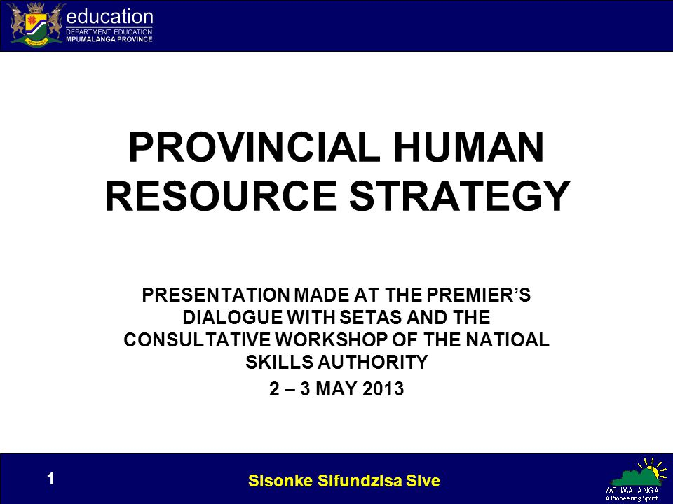 Sisonke Sifundzisa Sive 1 1 PROVINCIAL HUMAN RESOURCE STRATEGY PRESENTATION MADE AT THE PREMIER'S DIALOGUE WITH SETAS AND THE CONSULTATIVE WORKSHOP OF THE NATIOAL SKILLS AUTHORITY 2 – 3 MAY 2013