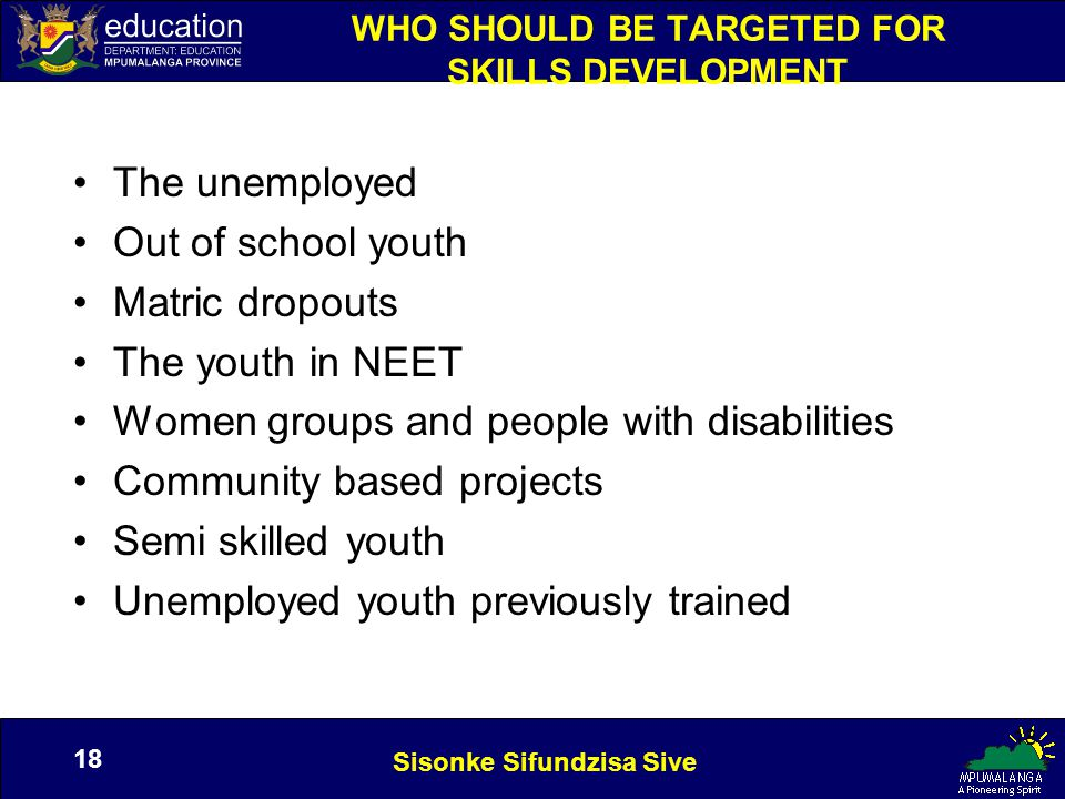 Sisonke Sifundzisa Sive 18 WHO SHOULD BE TARGETED FOR SKILLS DEVELOPMENT The unemployed Out of school youth Matric dropouts The youth in NEET Women groups and people with disabilities Community based projects Semi skilled youth Unemployed youth previously trained