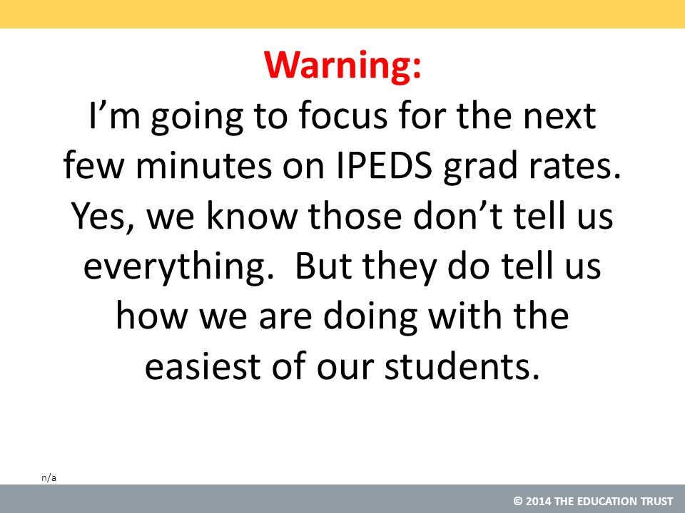 © 2014 THE EDUCATION TRUST Warning: I'm going to focus for the next few minutes on IPEDS grad rates.