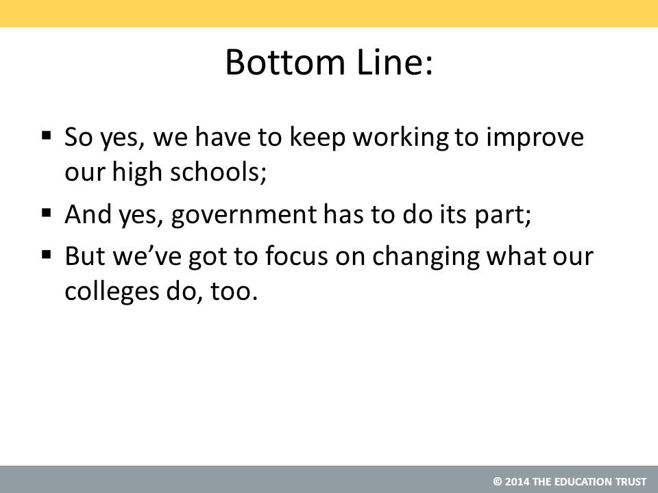 © 2014 THE EDUCATION TRUST Bottom Line:  So yes, we have to keep working to improve our high schools;  And yes, government has to do its part;  But we've got to focus on changing what our colleges do, too.