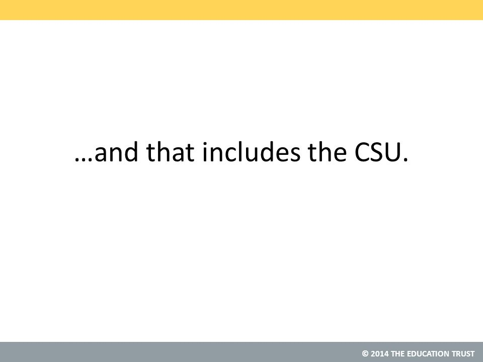 © 2014 THE EDUCATION TRUST …and that includes the CSU.