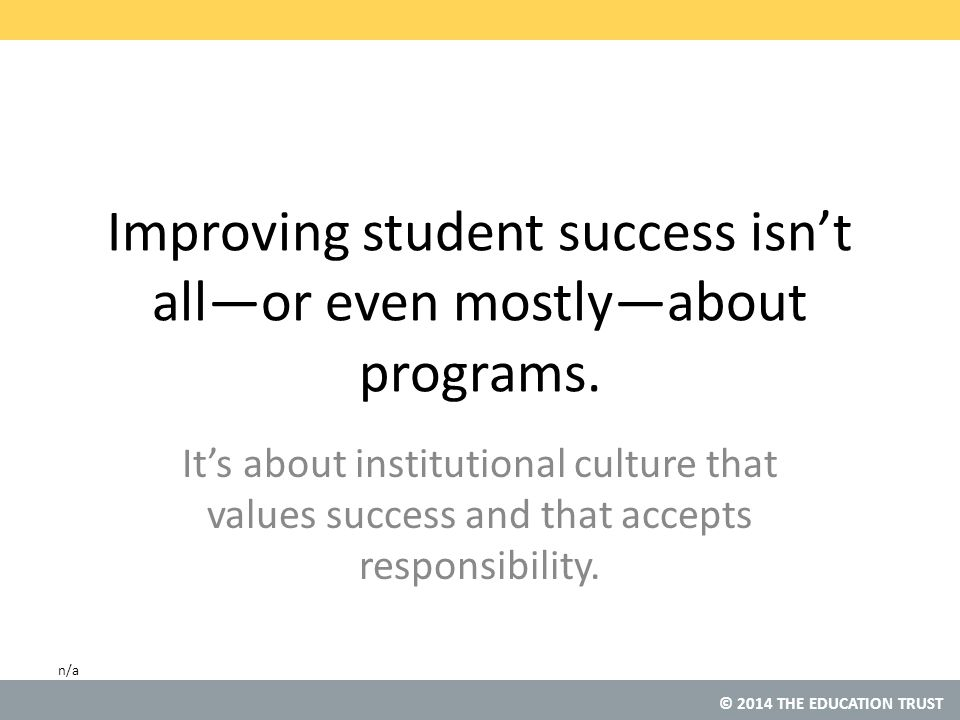 © 2014 THE EDUCATION TRUST Improving student success isn't all—or even mostly—about programs.