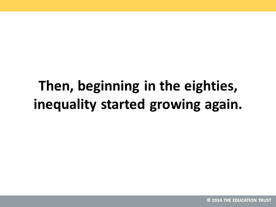 © 2014 THE EDUCATION TRUST Then, beginning in the eighties, inequality started growing again.