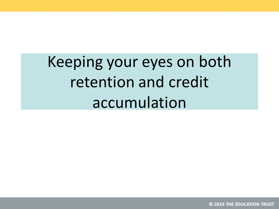 © 2014 THE EDUCATION TRUST Keeping your eyes on both retention and credit accumulation